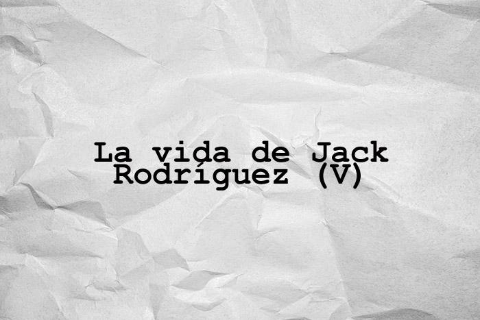 La vida de Jack Rodríguez (V)